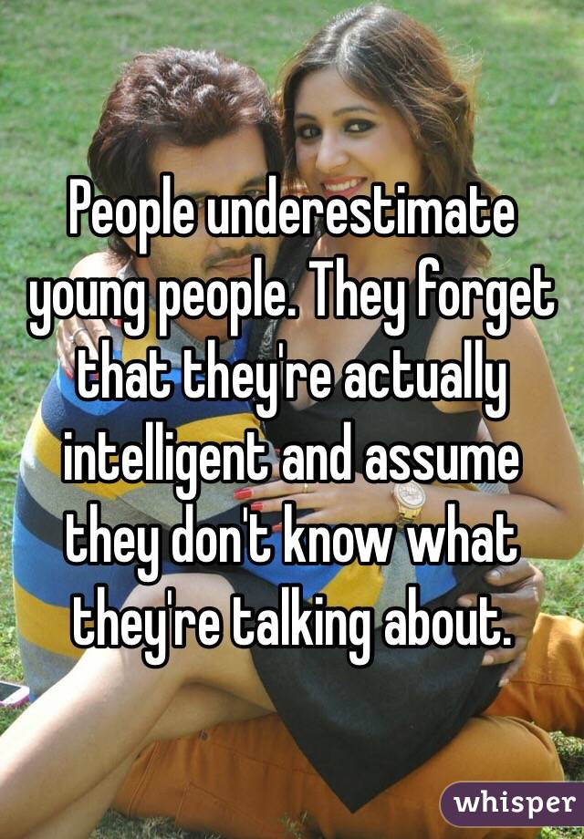 People underestimate young people. They forget that they're actually intelligent and assume they don't know what they're talking about.