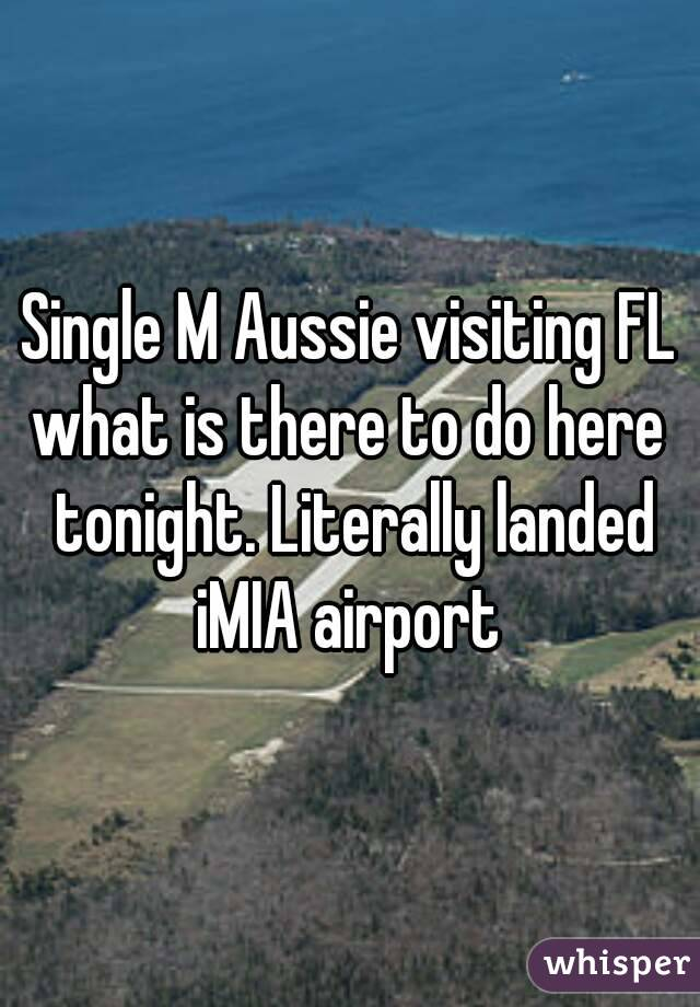Single M Aussie visiting FL what is there to do here tonight. Literally landed iMIA airport