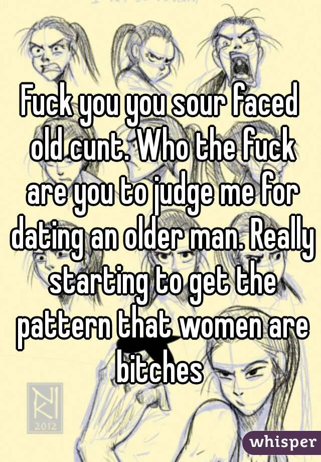 Fuck you you sour faced old cunt. Who the fuck are you to judge me for dating an older man. Really starting to get the pattern that women are bitches