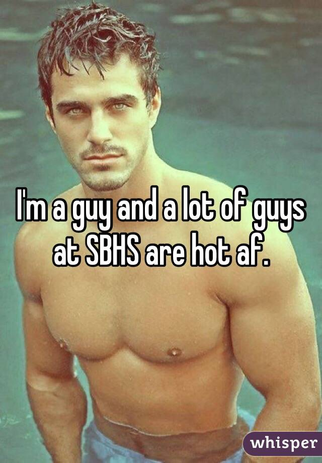 I'm a guy and a lot of guys at SBHS are hot af.