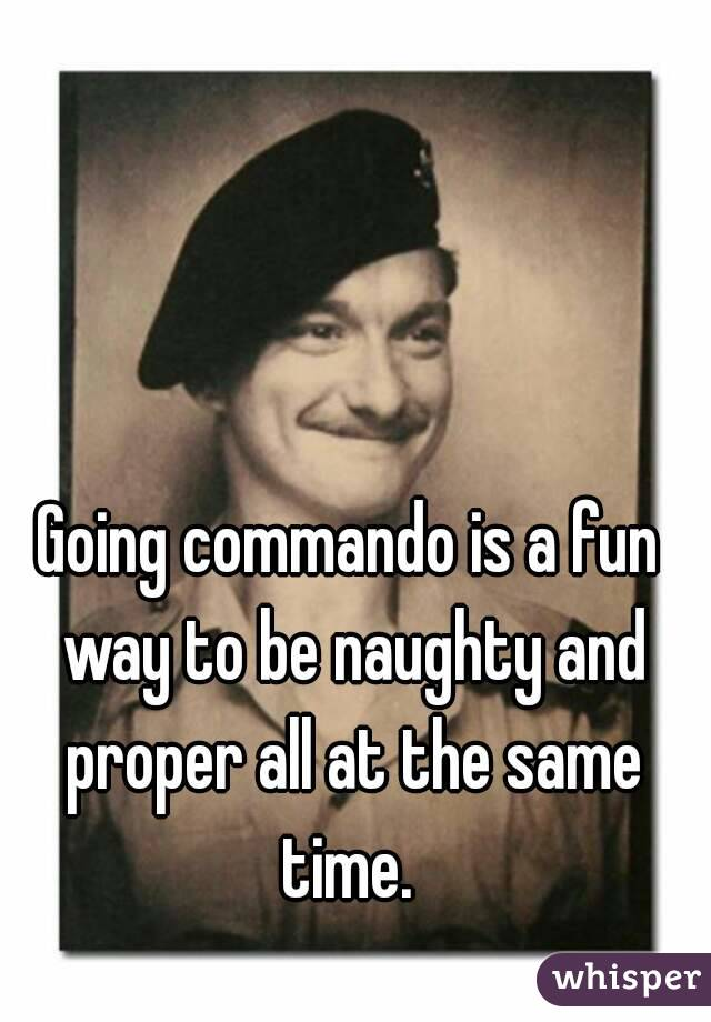 Going commando is a fun way to be naughty and proper all at the same time.