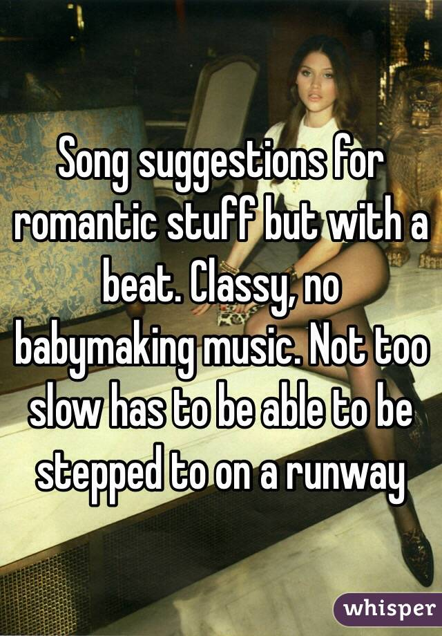 Song suggestions for romantic stuff but with a beat. Classy, no babymaking music. Not too slow has to be able to be stepped to on a runway