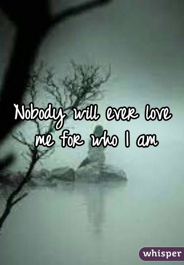 Nobody will ever love me for who I am