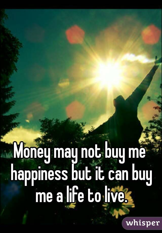Money may not buy me happiness but it can buy me a life to live.
