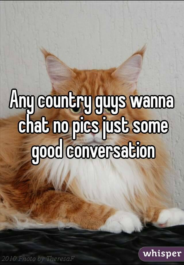 Any country guys wanna chat no pics just some good conversation