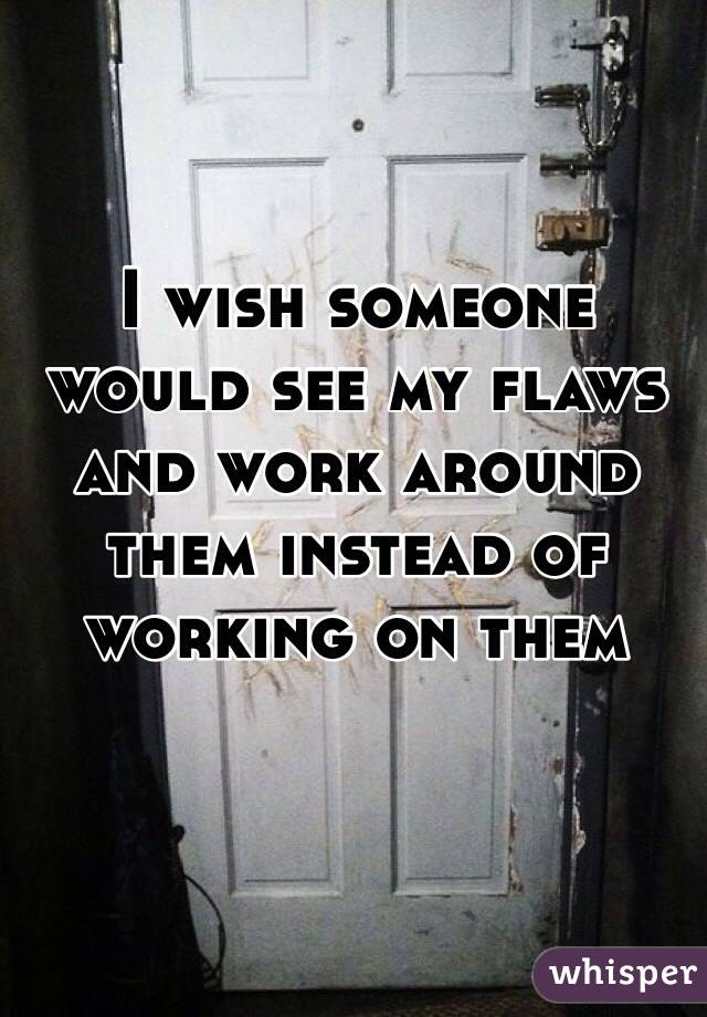 I wish someone would see my flaws and work around them instead of working on them