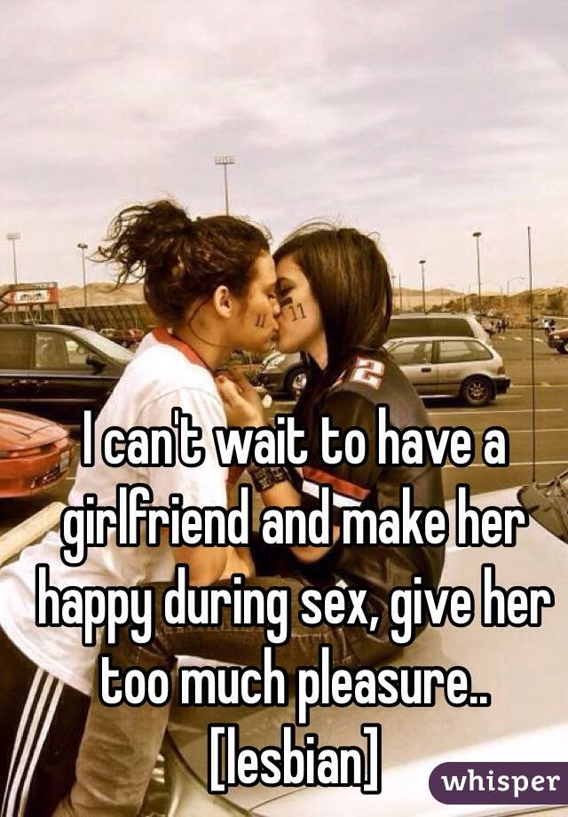 I can't wait to have a girlfriend and make her happy during sex, give her too much pleasure.. [lesbian]