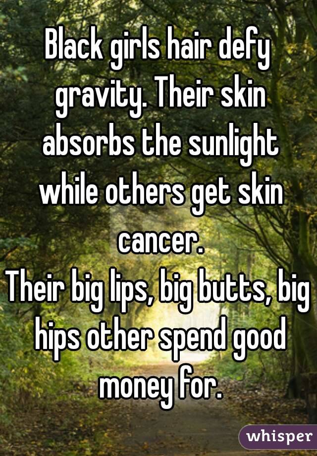 Black girls hair defy gravity. Their skin absorbs the sunlight while others get skin cancer. Their big lips, big butts, big hips other spend good money for.