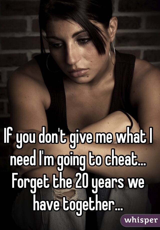 If you don't give me what I need I'm going to cheat... Forget the 20 years we have together...