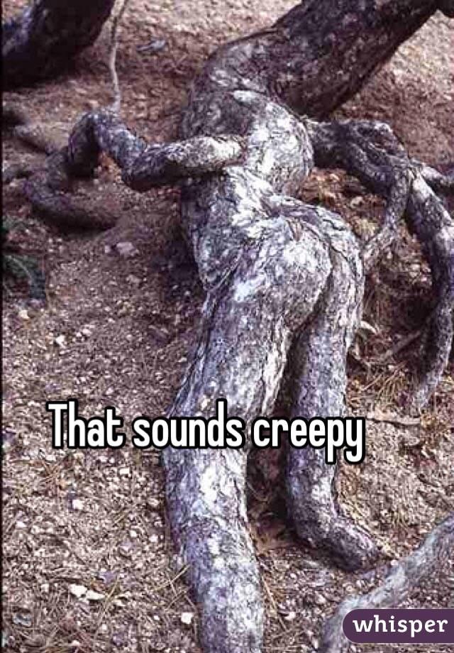 That sounds creepy