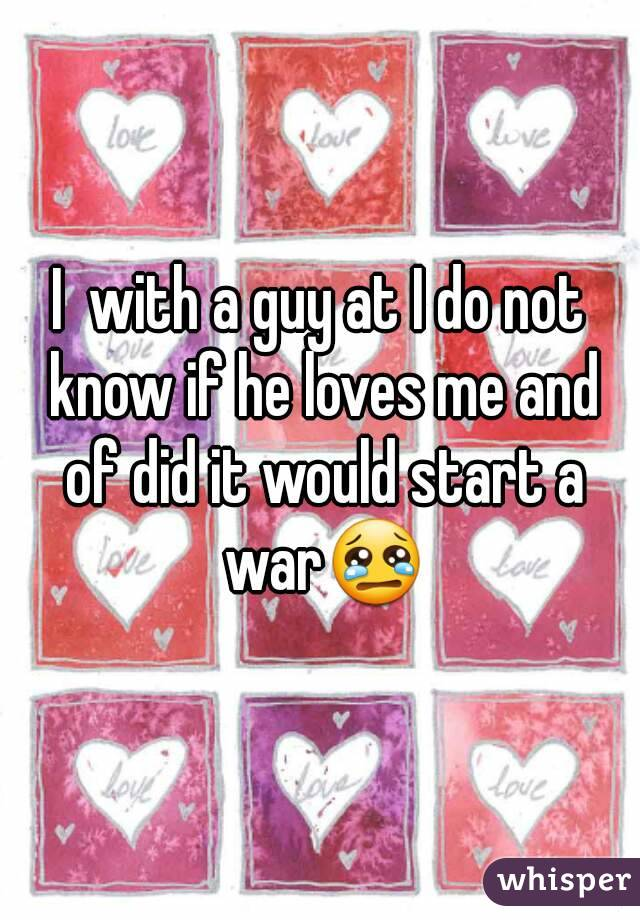 I  with a guy at I do not know if he loves me and of did it would start a war😢