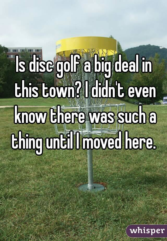Is disc golf a big deal in this town? I didn't even know there was such a thing until I moved here.