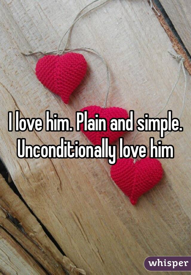I love him. Plain and simple. Unconditionally love him