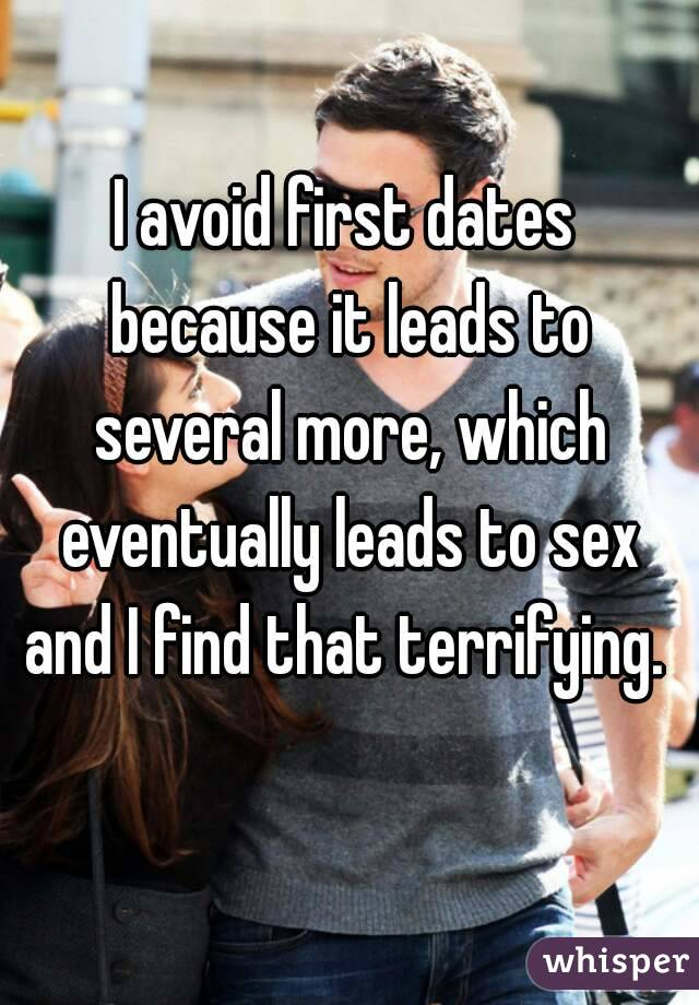 I avoid first dates because it leads to several more, which eventually leads to sex and I find that terrifying.