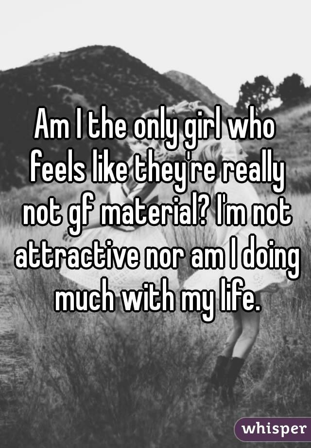 Am I the only girl who feels like they're really not gf material? I'm not attractive nor am I doing much with my life.