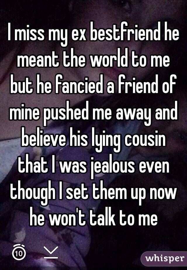 I miss my ex bestfriend he meant the world to me but he fancied a friend of mine pushed me away and believe his lying cousin that I was jealous even though I set them up now he won't talk to me