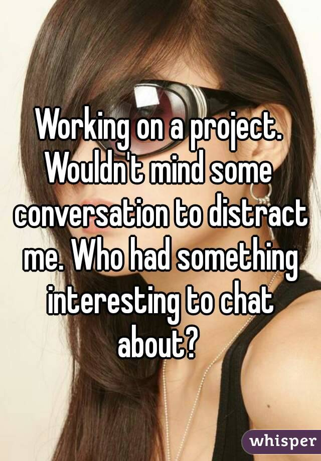 Working on a project. Wouldn't mind some  conversation to distract me. Who had something interesting to chat about?