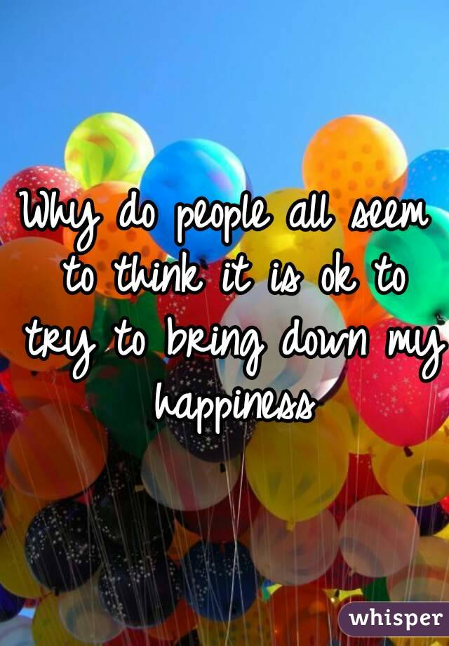 Why do people all seem to think it is ok to try to bring down my happiness