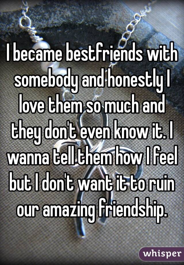 I became bestfriends with somebody and honestly I love them so much and they don't even know it. I wanna tell them how I feel but I don't want it to ruin our amazing friendship.