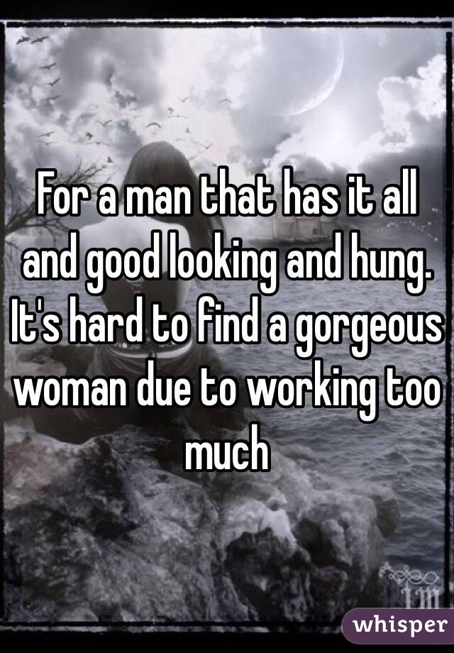 For a man that has it all and good looking and hung.  It's hard to find a gorgeous woman due to working too much