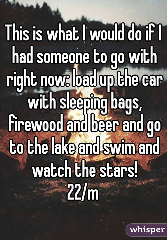 This is what I would do if I had someone to go with right now: load up the car with sleeping bags, firewood and beer and go to the lake and swim and watch the stars! 22/m