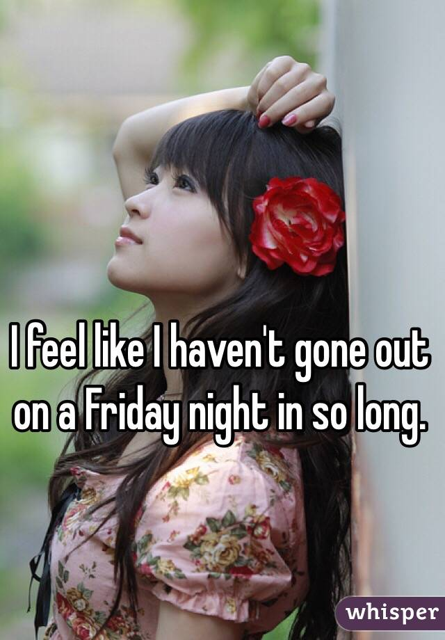 I feel like I haven't gone out on a Friday night in so long.