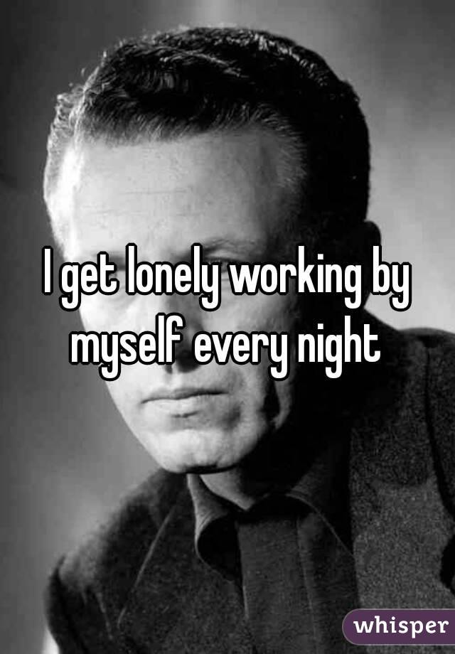 I get lonely working by myself every night