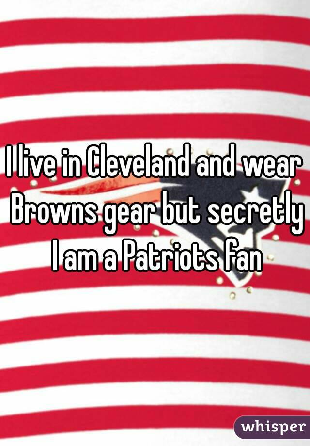 I live in Cleveland and wear Browns gear but secretly I am a Patriots fan