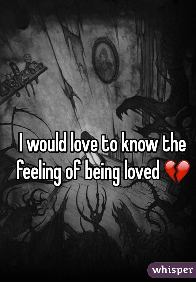 I would love to know the feeling of being loved 💔