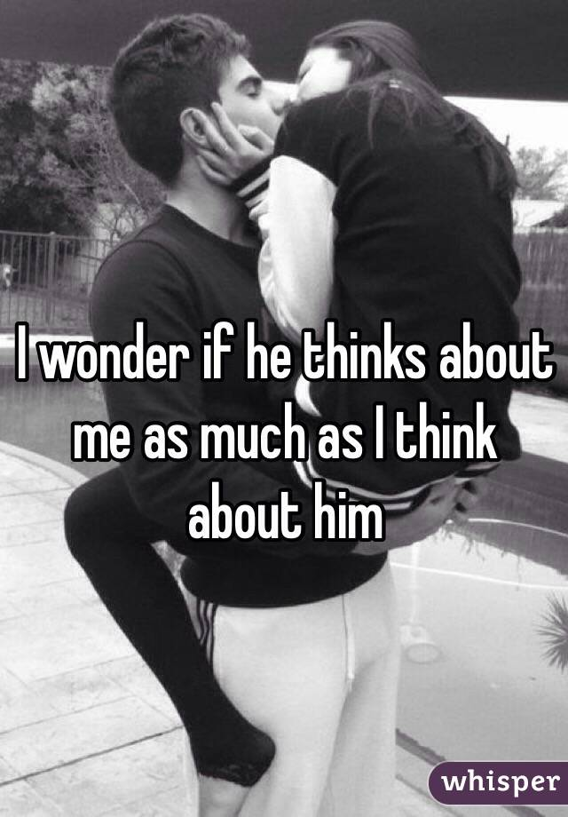 I wonder if he thinks about me as much as I think about him