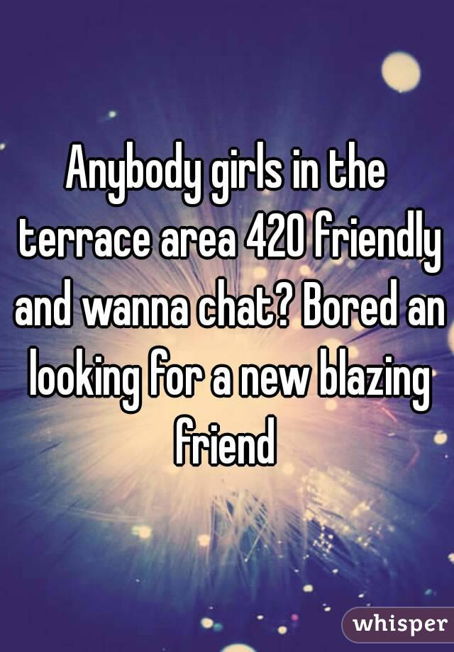 Anybody girls in the terrace area 420 friendly and wanna chat? Bored an looking for a new blazing friend