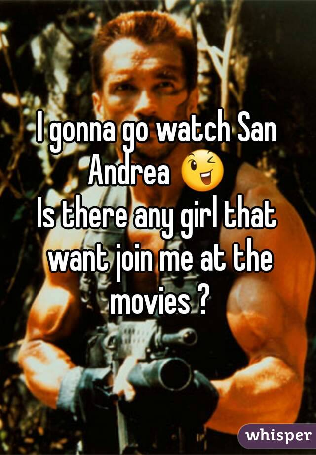 I gonna go watch San Andrea 😉  Is there any girl that want join me at the movies ?
