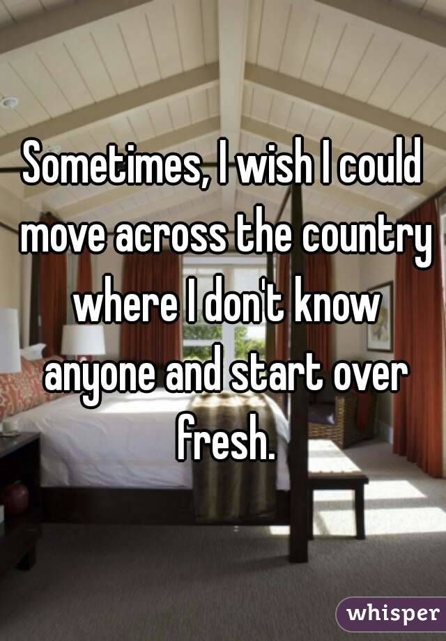 Sometimes, I wish I could move across the country where I don't know anyone and start over fresh.