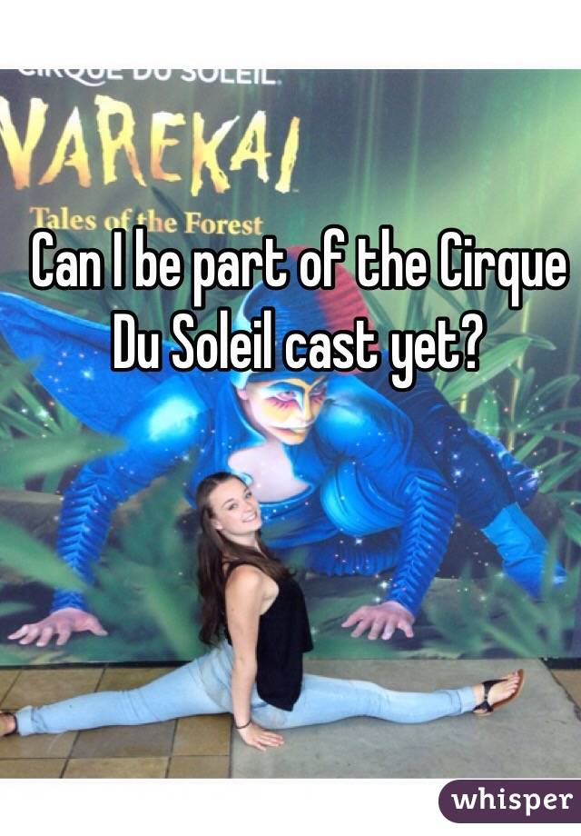 Can I be part of the Cirque Du Soleil cast yet?