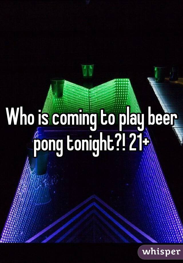 Who is coming to play beer pong tonight?! 21+