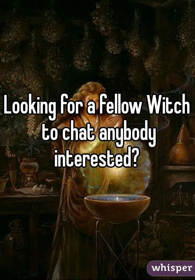 Looking for a fellow Witch to chat anybody interested?