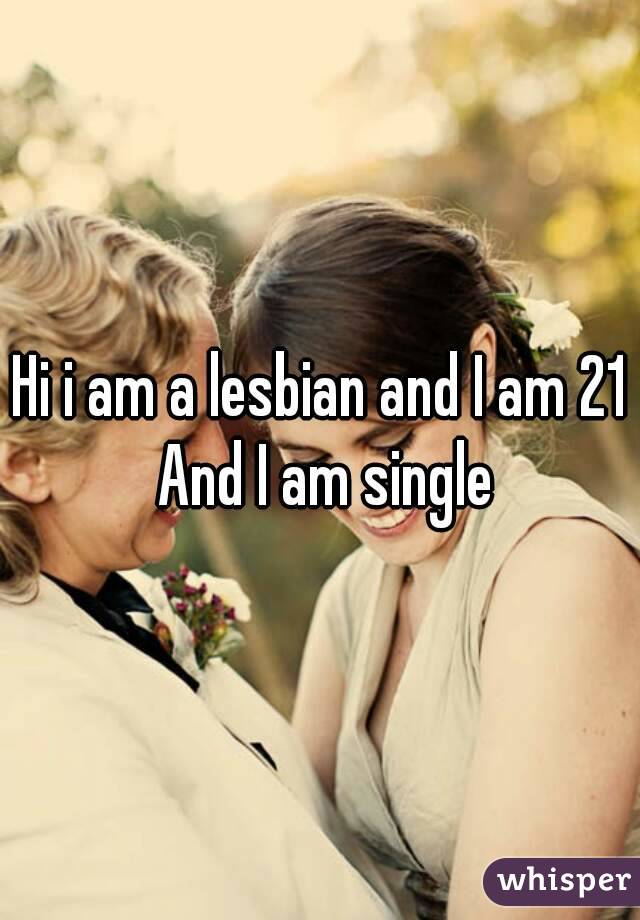 Hi i am a lesbian and I am 21 And I am single