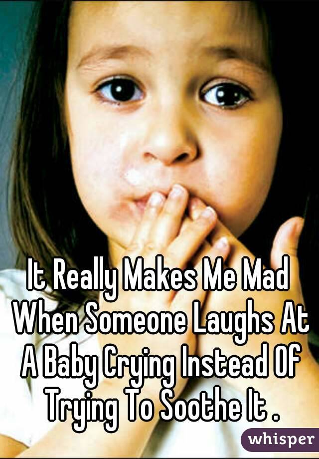 It Really Makes Me Mad When Someone Laughs At A Baby Crying Instead Of Trying To Soothe It .