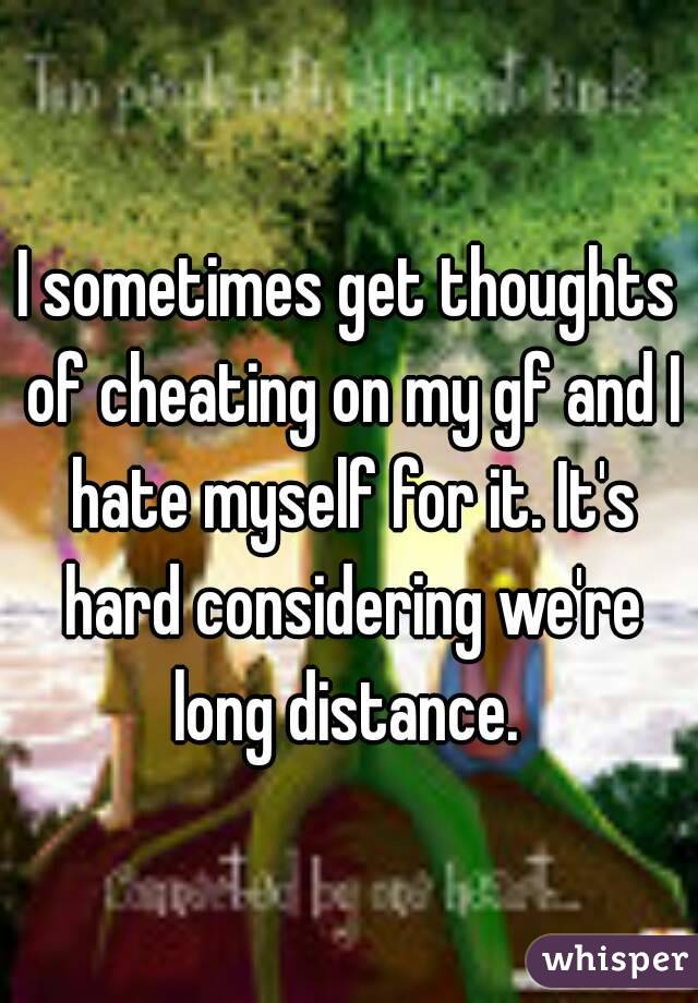I sometimes get thoughts of cheating on my gf and I hate myself for it. It's hard considering we're long distance.