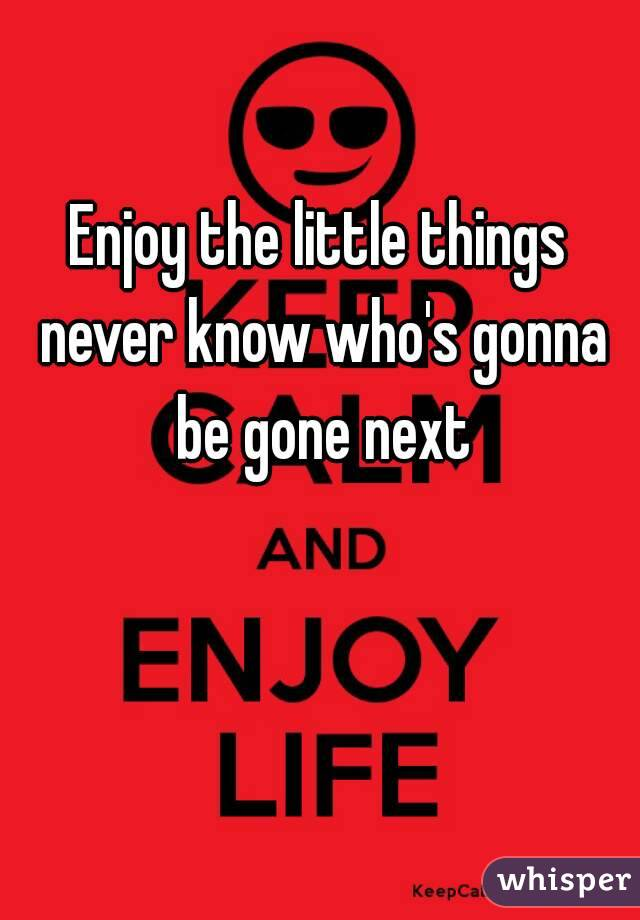 Enjoy the little things never know who's gonna be gone next