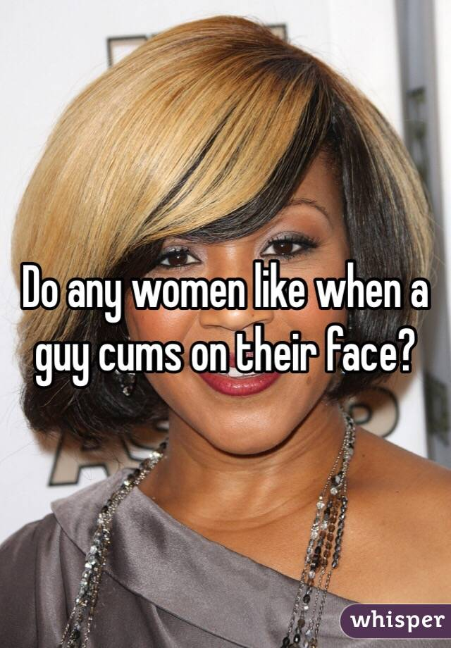 Do any women like when a guy cums on their face?