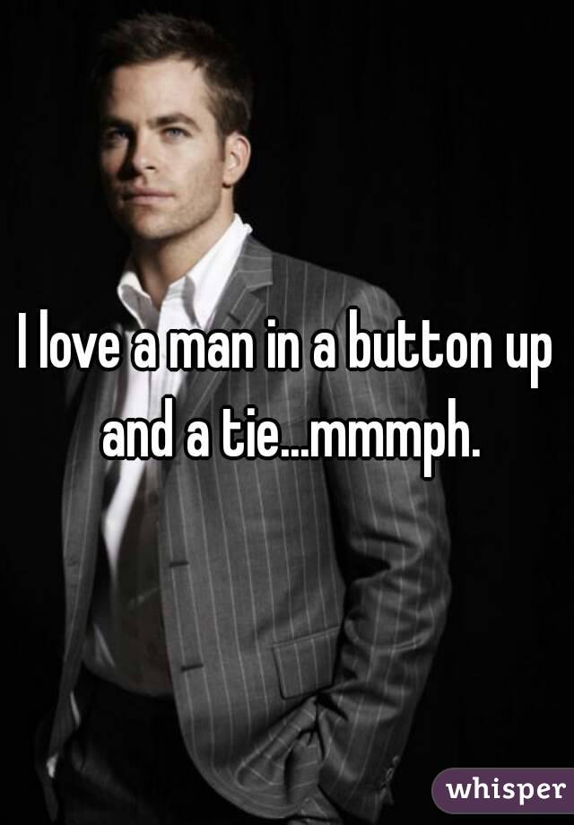 I love a man in a button up and a tie...mmmph.