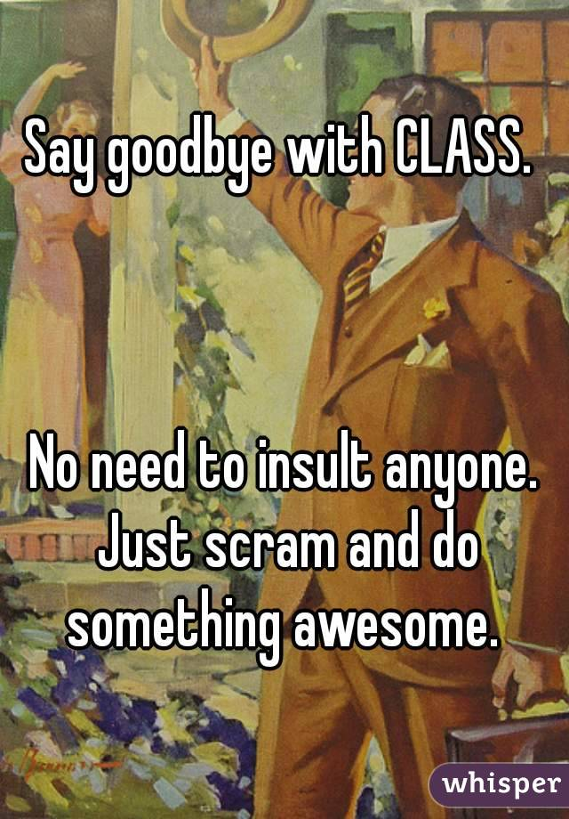 Say goodbye with CLASS.     No need to insult anyone. Just scram and do something awesome.