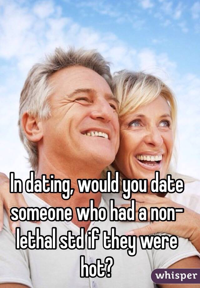 In dating, would you date someone who had a non-lethal std if they were hot?