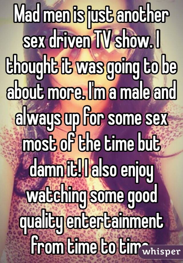 Mad men is just another sex driven TV show. I thought it was going to be about more. I'm a male and always up for some sex most of the time but damn it! I also enjoy watching some good quality entertainment from time to time.