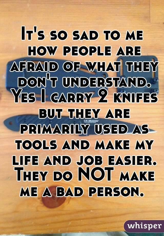 It's so sad to me how people are afraid of what they don't understand. Yes I carry 2 knifes but they are primarily used as tools and make my life and job easier. They do NOT make me a bad person.