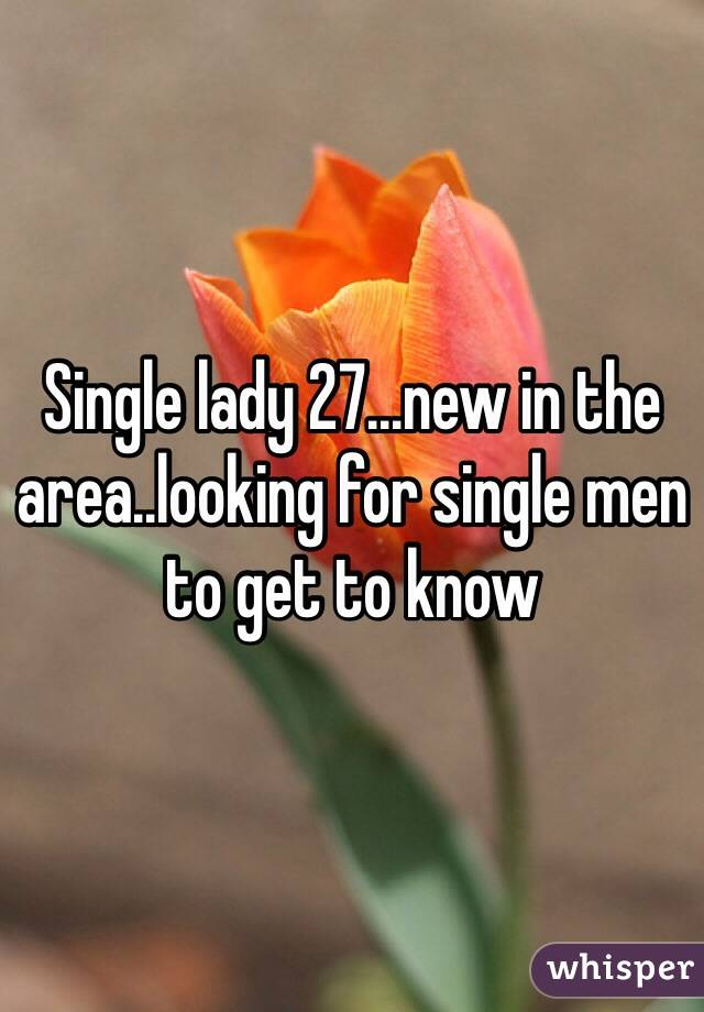 Single lady 27...new in the area..looking for single men to get to know