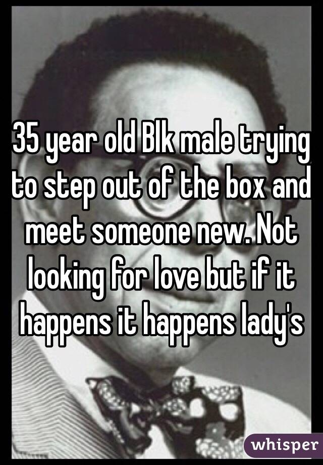 35 year old Blk male trying to step out of the box and meet someone new. Not looking for love but if it happens it happens lady's