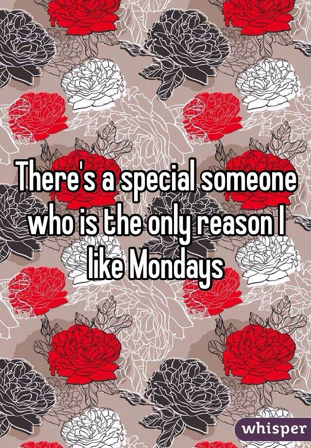 There's a special someone who is the only reason I like Mondays