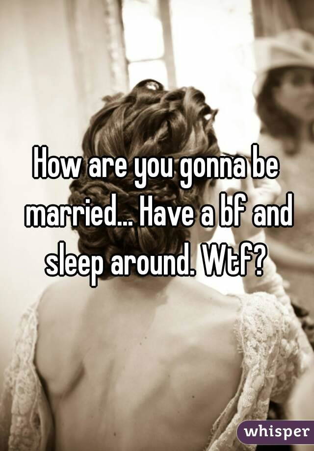 How are you gonna be married... Have a bf and sleep around. Wtf?